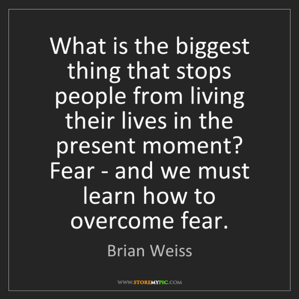 Brian Weiss: What is the biggest thing that stops people from living...