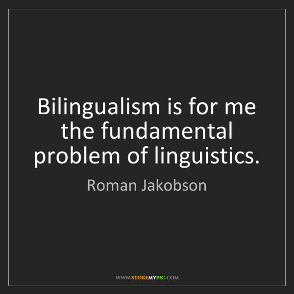 Roman Jakobson: Bilingualism is for me the fundamental problem of linguistics.