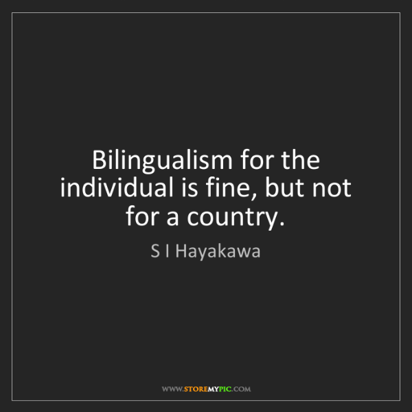 S I Hayakawa: Bilingualism for the individual is fine, but not for...