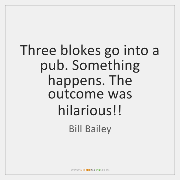Three blokes go into a pub. Something happens. The outcome was hilarious!!