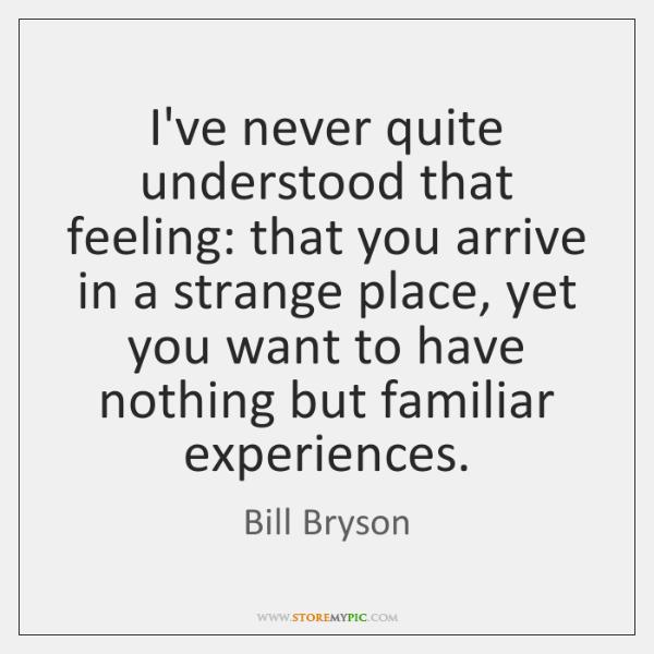 I've never quite understood that feeling: that you arrive in a strange ...