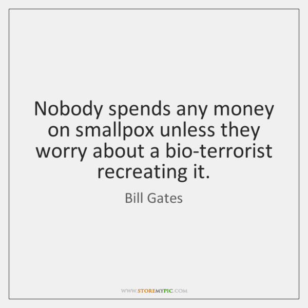 Nobody spends any money on smallpox unless they worry about a bio-terrorist ...