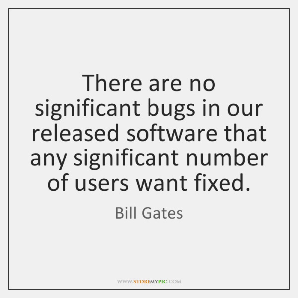 There are no significant bugs in our released software that any significant ...