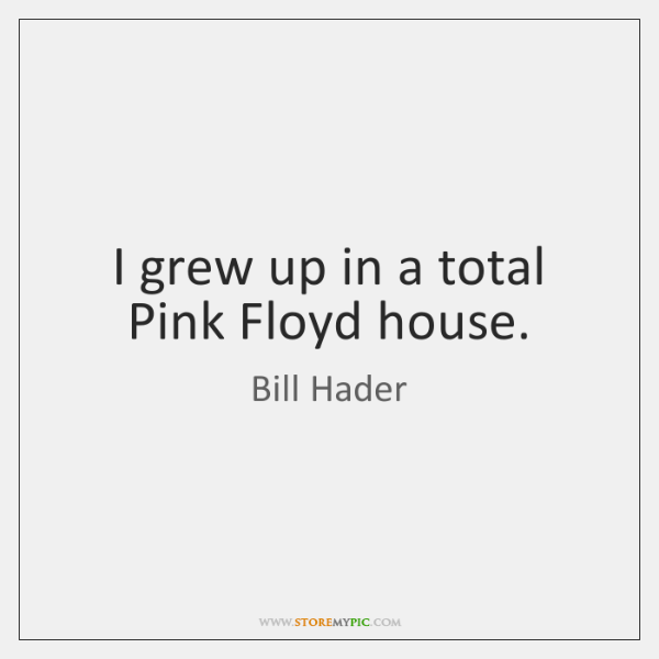 I grew up in a total Pink Floyd house.