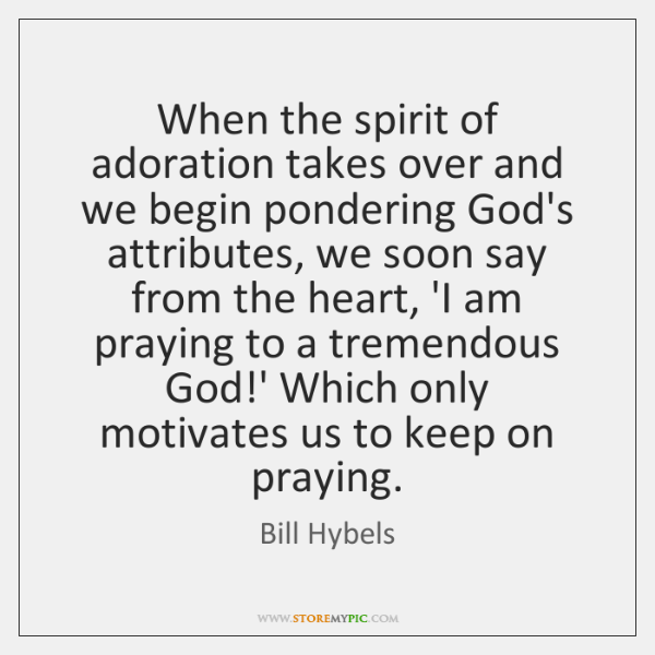 When the spirit of adoration takes over and we begin pondering God's ...