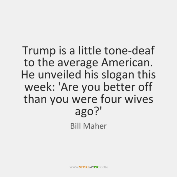 Trump is a little tone-deaf to the average American. He unveiled his ...