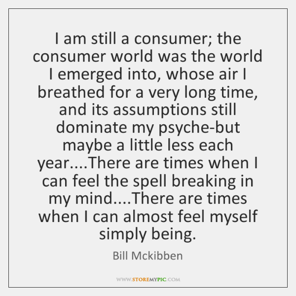 I am still a consumer; the consumer world was the world I ...