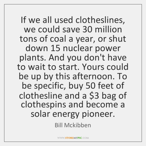 If we all used clotheslines, we could save 30 million tons of coal ...