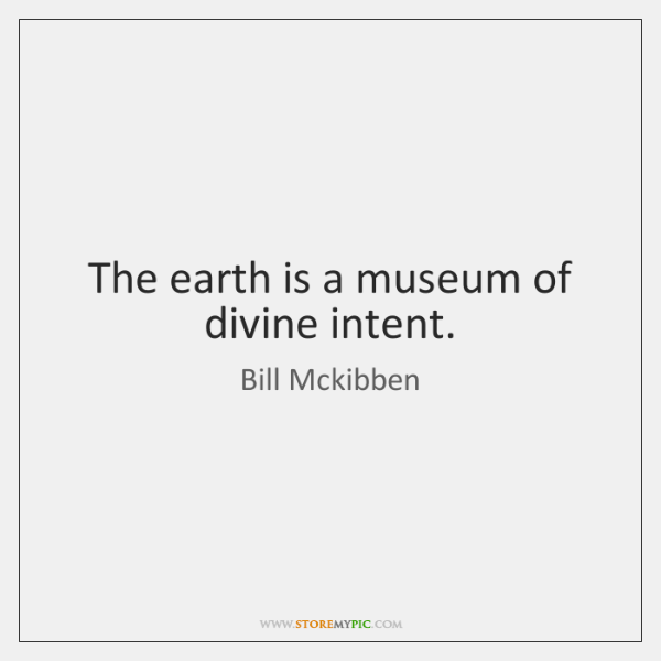 The earth is a museum of divine intent.