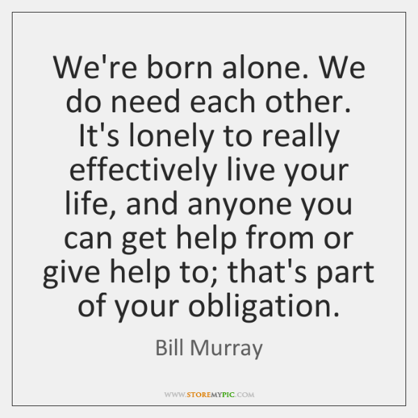 We're born alone. We do need each other. It's lonely to really ...