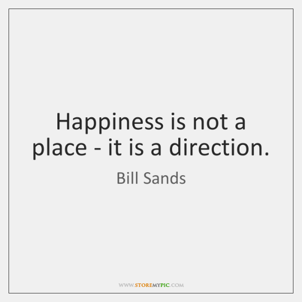 Happiness is not a place - it is a direction.