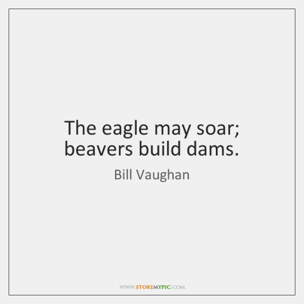 The eagle may soar; beavers build dams.