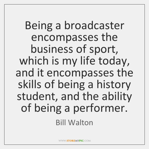 Being a broadcaster encompasses the business of sport, which is my life ...