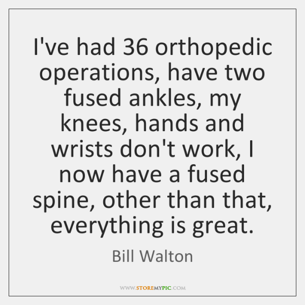 I've had 36 orthopedic operations, have two fused ankles, my knees, hands and ...