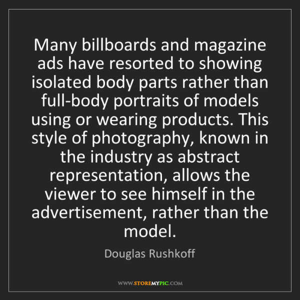 Douglas Rushkoff: Many billboards and magazine ads have resorted to showing...
