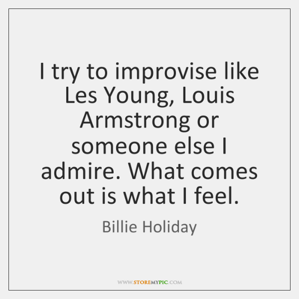 I try to improvise like Les Young, Louis Armstrong or someone else ...