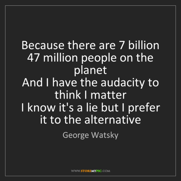 George Watsky: Because there are 7 billion 47 million people on the...