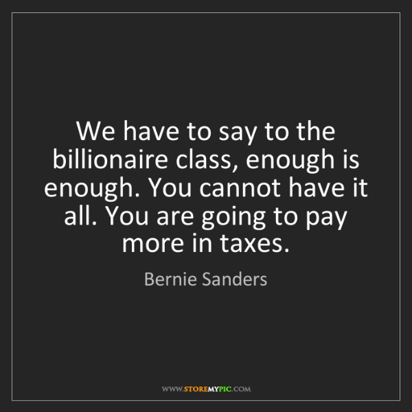 Bernie Sanders: We have to say to the billionaire class, enough is enough....