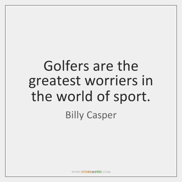 Golfers are the greatest worriers in the world of sport.