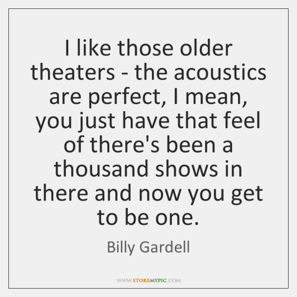 I like those older theaters - the acoustics are perfect, I mean, ...