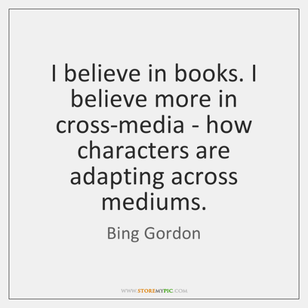 I believe in books. I believe more in cross-media - how characters ...