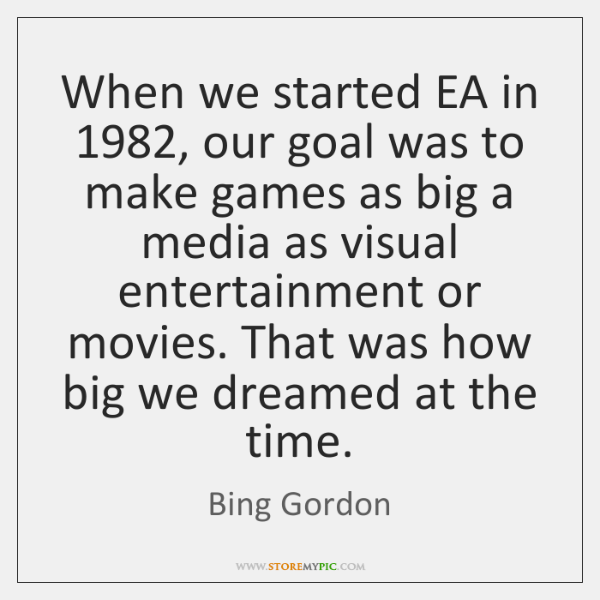 When we started EA in 1982, our goal was to make games as ...