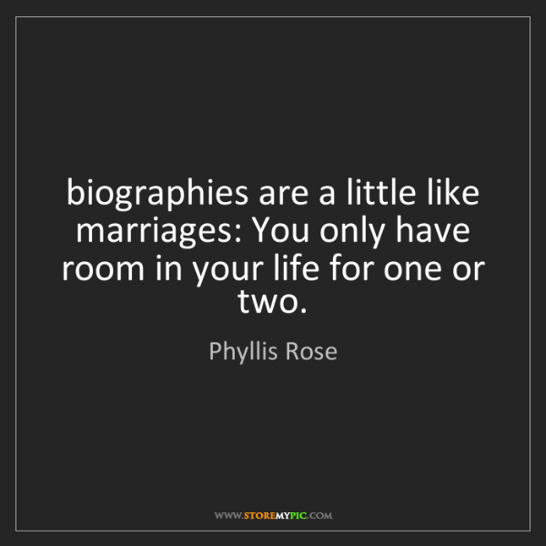 Phyllis Rose: biographies are a little like marriages: You only have...