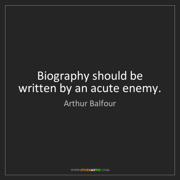 Arthur Balfour: Biography should be written by an acute enemy.