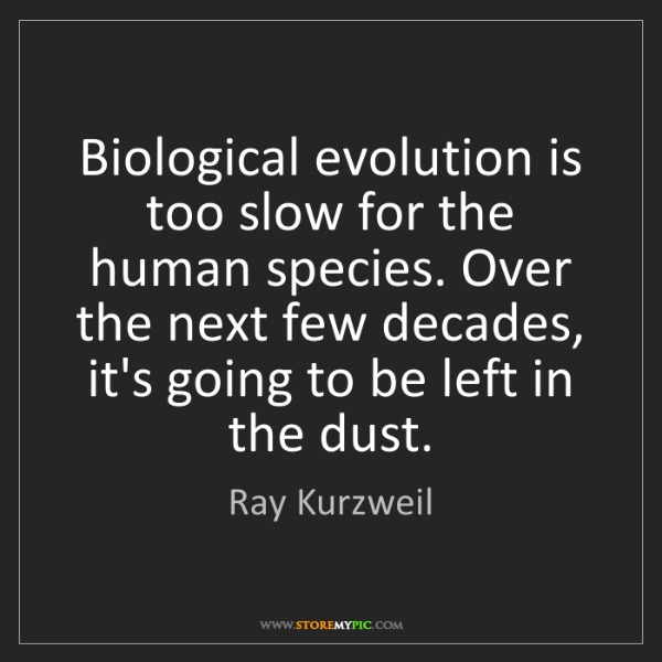 Ray Kurzweil: Biological evolution is too slow for the human species....