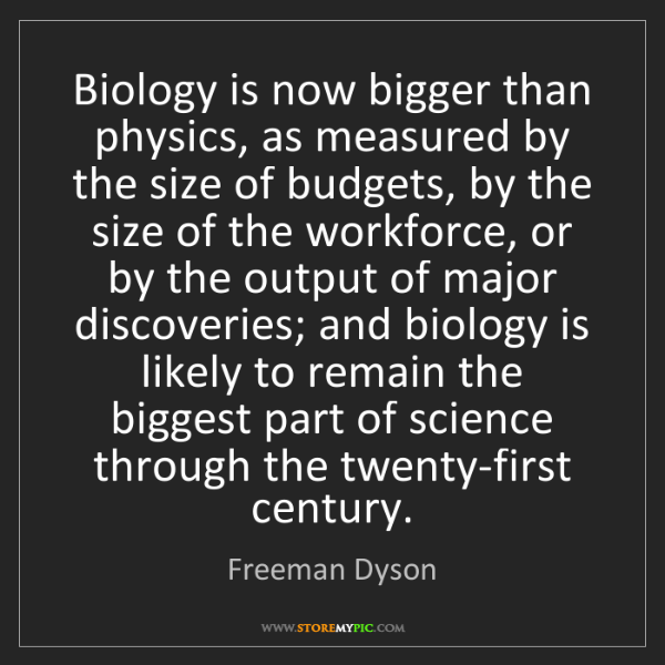 Freeman Dyson: Biology is now bigger than physics, as measured by the...