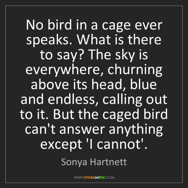 Sonya Hartnett: No bird in a cage ever speaks. What is there to say?...
