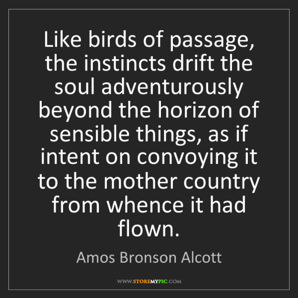 Amos Bronson Alcott: Like birds of passage, the instincts drift the soul adventurously...