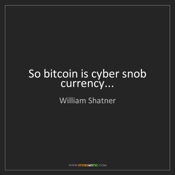 William Shatner: So bitcoin is cyber snob currency...