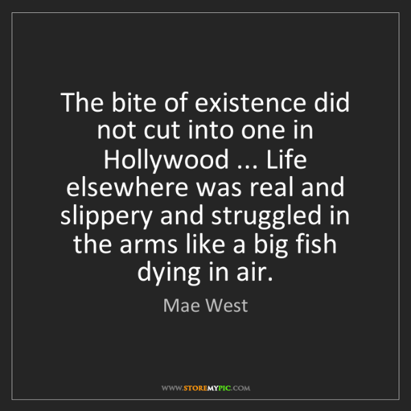 Mae West: The bite of existence did not cut into one in Hollywood...