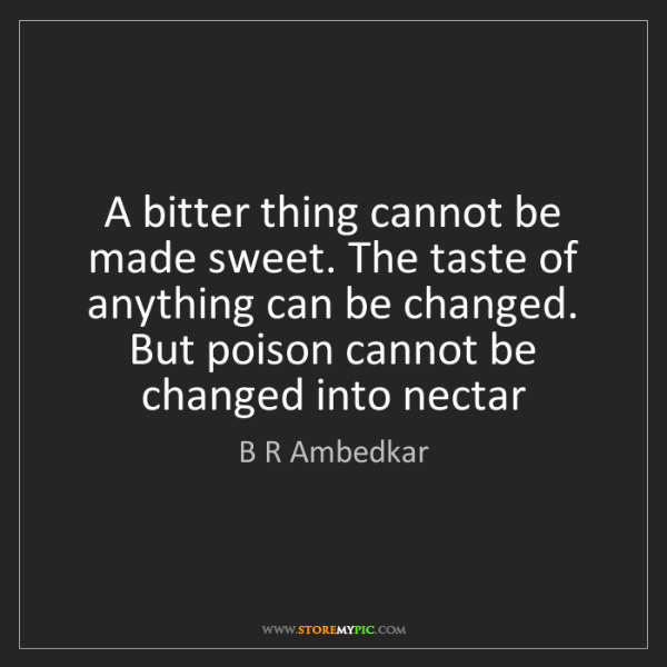B R Ambedkar: A bitter thing cannot be made sweet. The taste of anything...