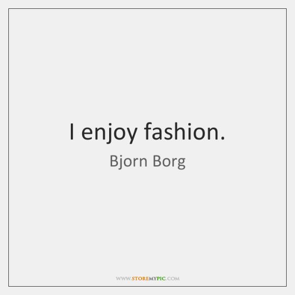 I enjoy fashion.