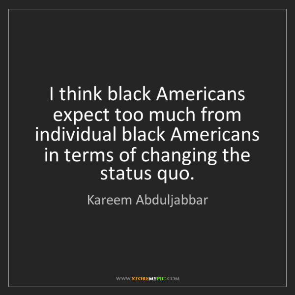 Kareem Abduljabbar: I think black Americans expect too much from individual...