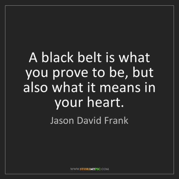 Jason David Frank: A black belt is what you prove to be, but also what it...