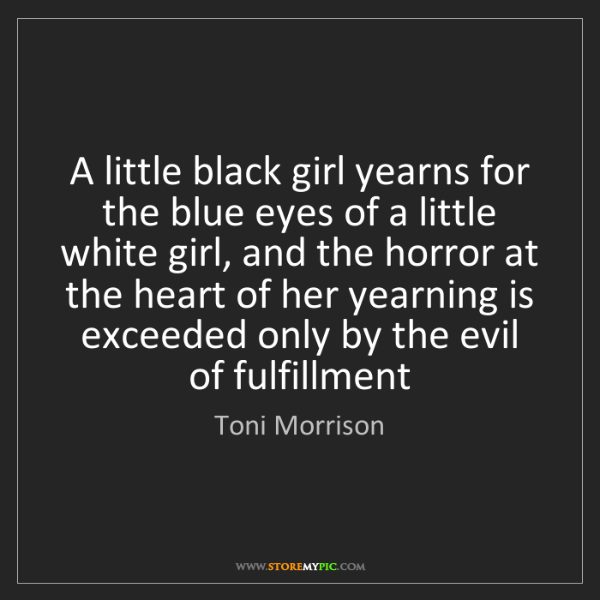 Toni Morrison: A little black girl yearns for the blue eyes of a little...