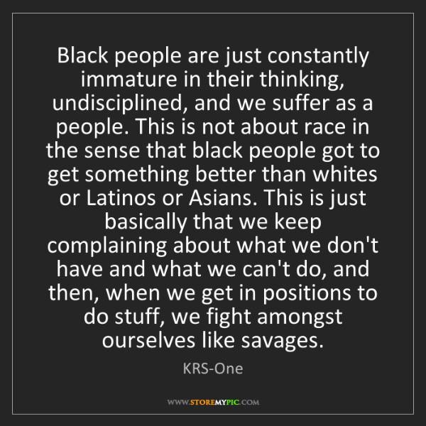 KRS-One: Black people are just constantly immature in their thinking,...