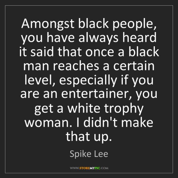 Spike Lee: Amongst black people, you have always heard it said that...