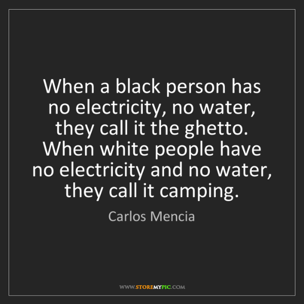 Carlos Mencia: When a black person has no electricity, no water, they...