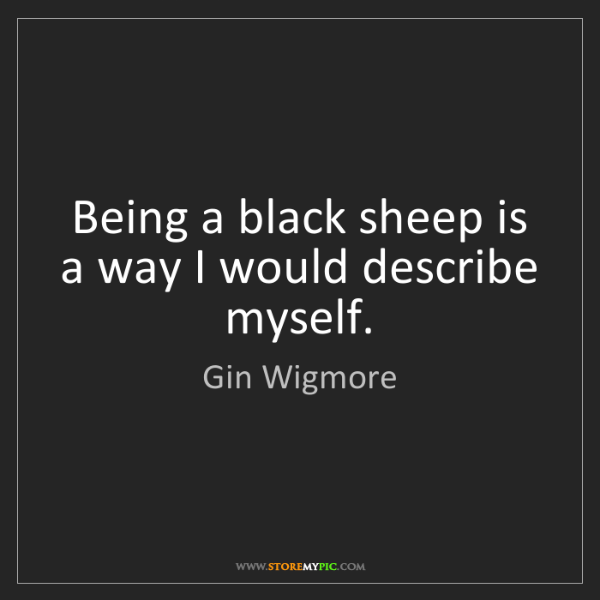 Gin Wigmore: Being a black sheep is a way I would describe myself.