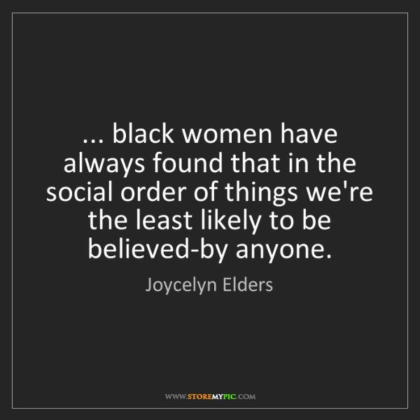 Joycelyn Elders: ... black women have always found that in the social...