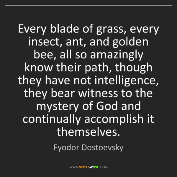 Fyodor Dostoevsky: Every blade of grass, every insect, ant, and golden bee,...