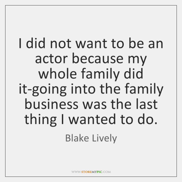 I did not want to be an actor because my whole family ...