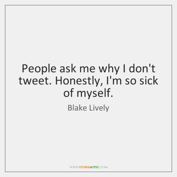 People ask me why I don't tweet. Honestly, I'm so sick of ...
