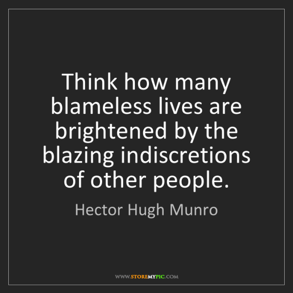 Hector Hugh Munro: Think how many blameless lives are brightened by the...