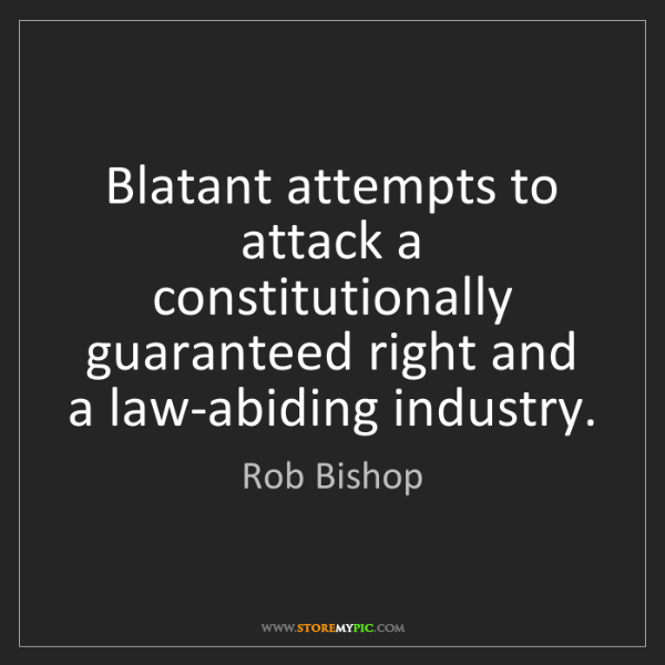 Rob Bishop: Blatant attempts to attack a constitutionally guaranteed...