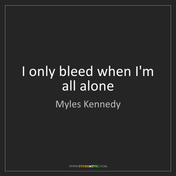 Myles Kennedy: I only bleed when I'm all alone